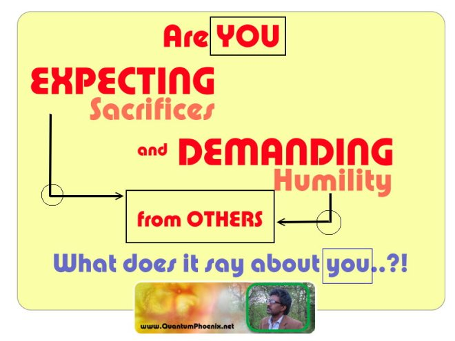 Expecting sacrifices & demanding humility ( QuantumPhoenix thoughts