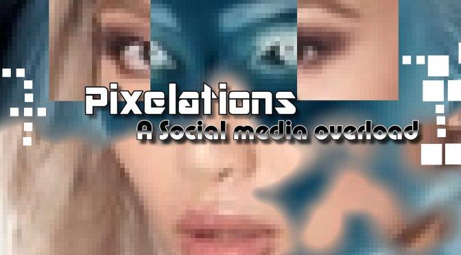 Pixelations: A Social Media overload for business & pleasure!