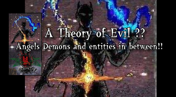 A Theory of Evil: On the Collective, murderous instincts, Angels, Demons and Entities in between!!